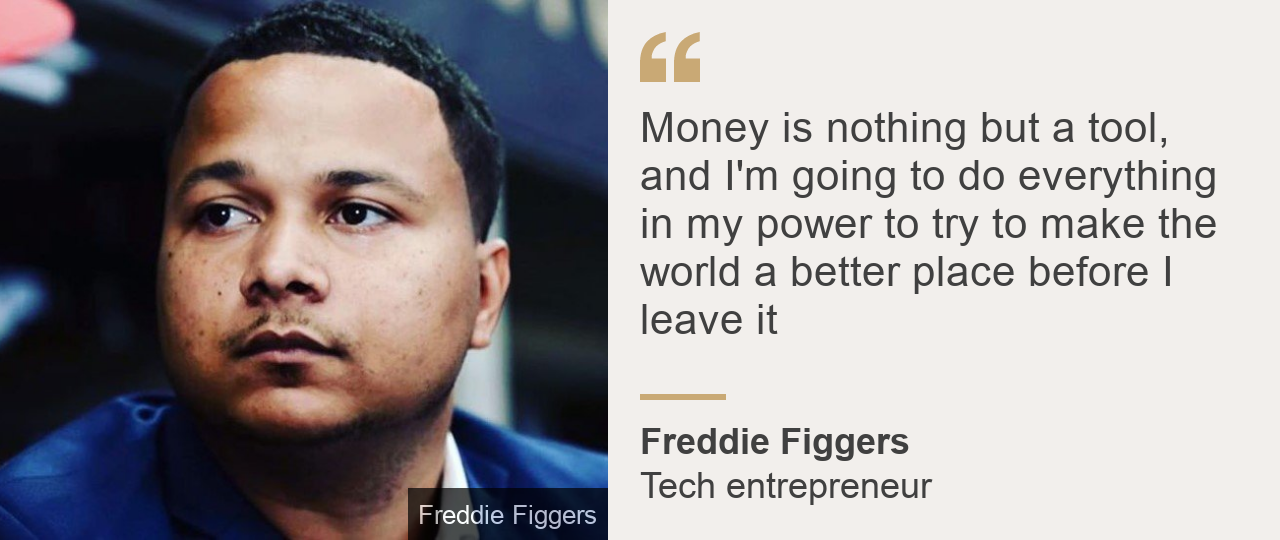 """""""Money is nothing but a tool, and I'm going to do everything in my power to try to make the world a better place before I leave it"""", Source: Freddie Figgers, Source description: Tech entrepreneur, Image: Freddie Figgers"""